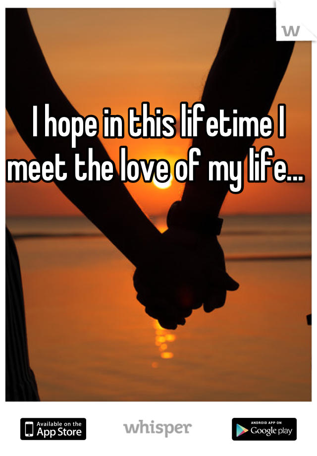 I hope in this lifetime I meet the love of my life...