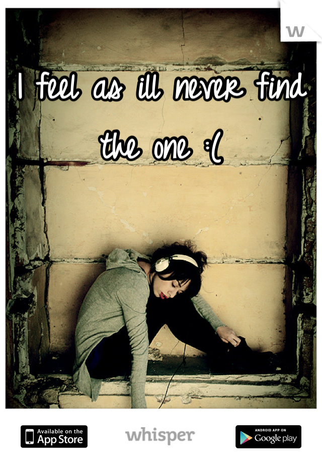 I feel as ill never find the one :(