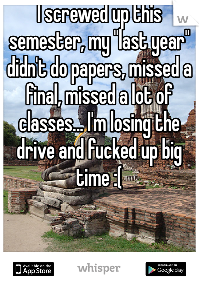 """I screwed up this semester, my """"last year"""" didn't do papers, missed a final, missed a lot of classes... I'm losing the drive and fucked up big time :("""