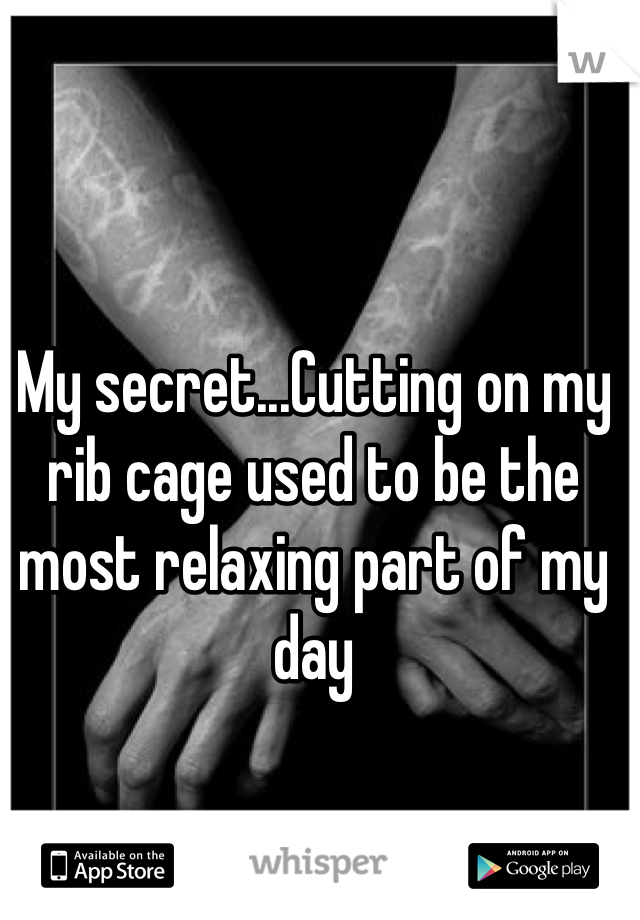 My secret...Cutting on my rib cage used to be the most relaxing part of my day