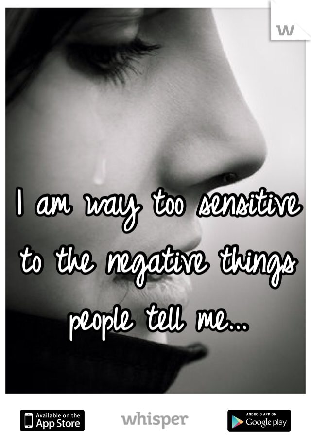 I am way too sensitive to the negative things people tell me...
