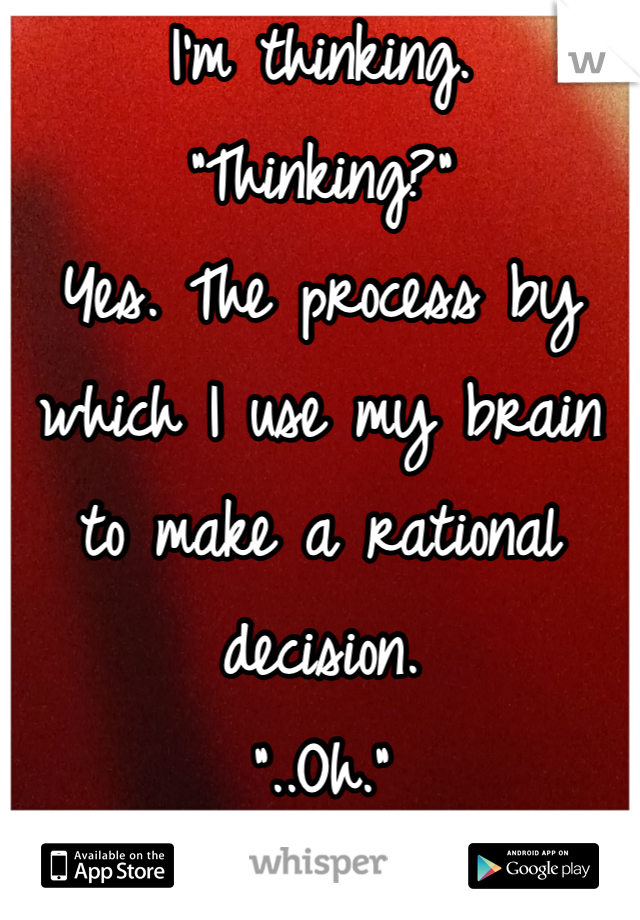 "I'm thinking.  ""Thinking?"" Yes. The process by which I use my brain to make a rational decision.  ""..Oh."""