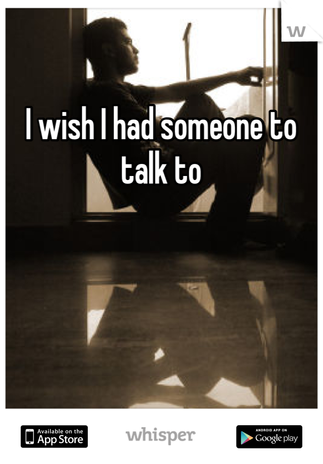 I wish I had someone to talk to