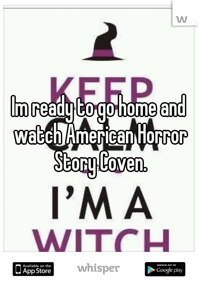 Im ready to go home and watch American Horror Story Coven.