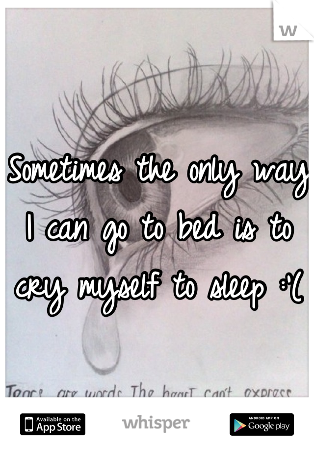 Sometimes the only way I can go to bed is to cry myself to sleep :'(