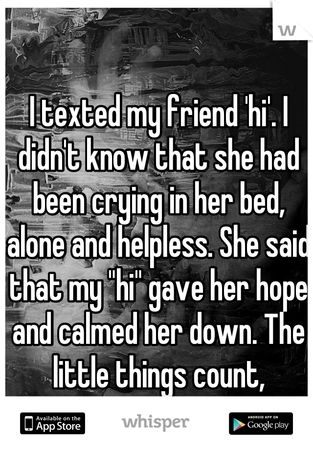 """I texted my friend 'hi'. I didn't know that she had been crying in her bed, alone and helpless. She said that my """"hi"""" gave her hope and calmed her down. The little things count, remember that"""