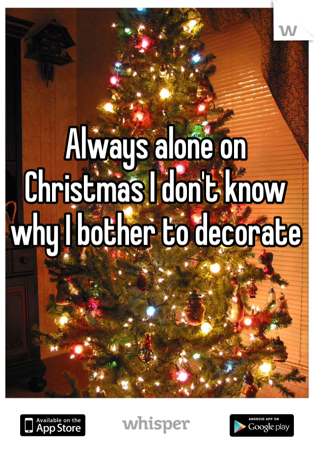 Always alone on Christmas I don't know why I bother to decorate
