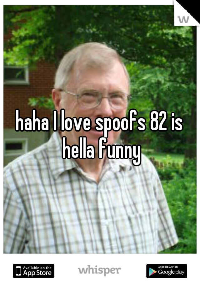 haha I love spoofs 82 is hella funny
