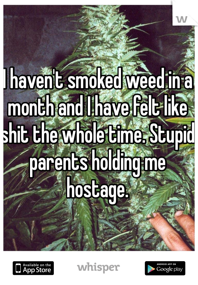 I haven't smoked weed in a month and I have felt like shit the whole time. Stupid parents holding me hostage.