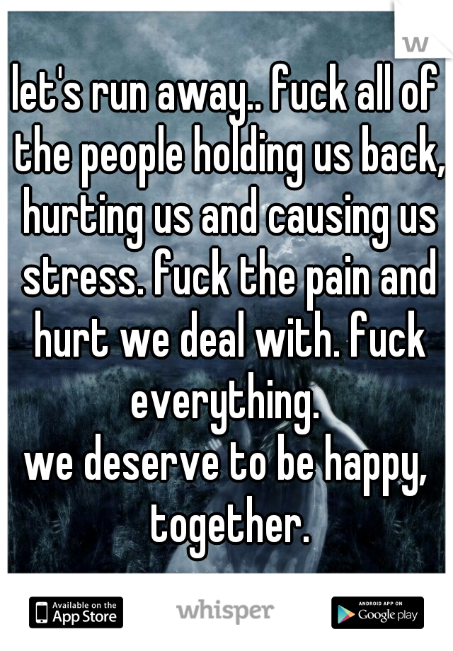 let's run away.. fuck all of the people holding us back, hurting us and causing us stress. fuck the pain and hurt we deal with. fuck everything.  we deserve to be happy, together.