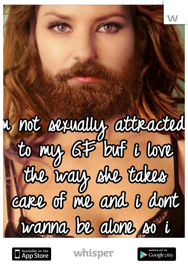 Im not sexually attracted to my GF buf i love the way she takes care of me and i dont wanna be alone so i stay