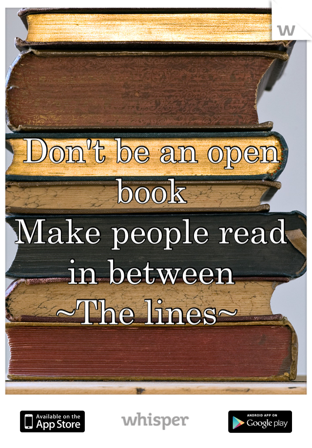 Don't be an open book Make people read in between  ~The lines~