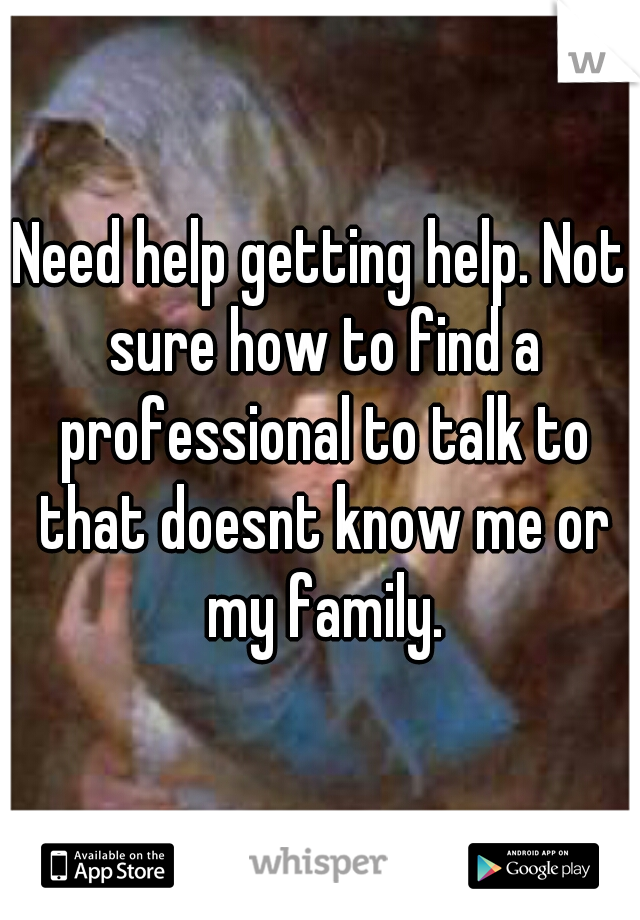 Need help getting help. Not sure how to find a professional to talk to that doesnt know me or my family.