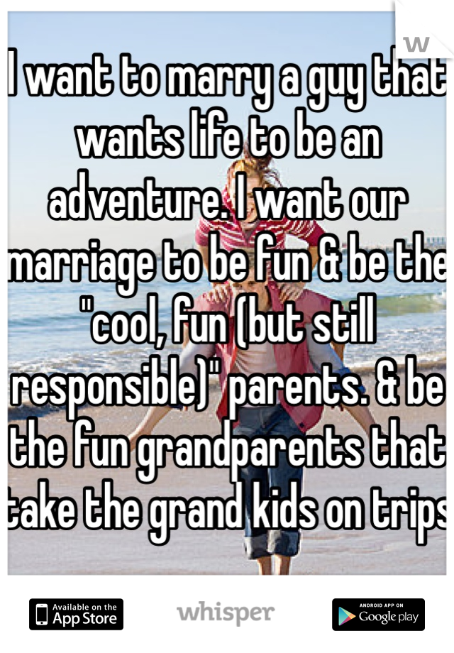 """I want to marry a guy that wants life to be an adventure. I want our marriage to be fun & be the """"cool, fun (but still responsible)"""" parents. & be the fun grandparents that take the grand kids on trips"""