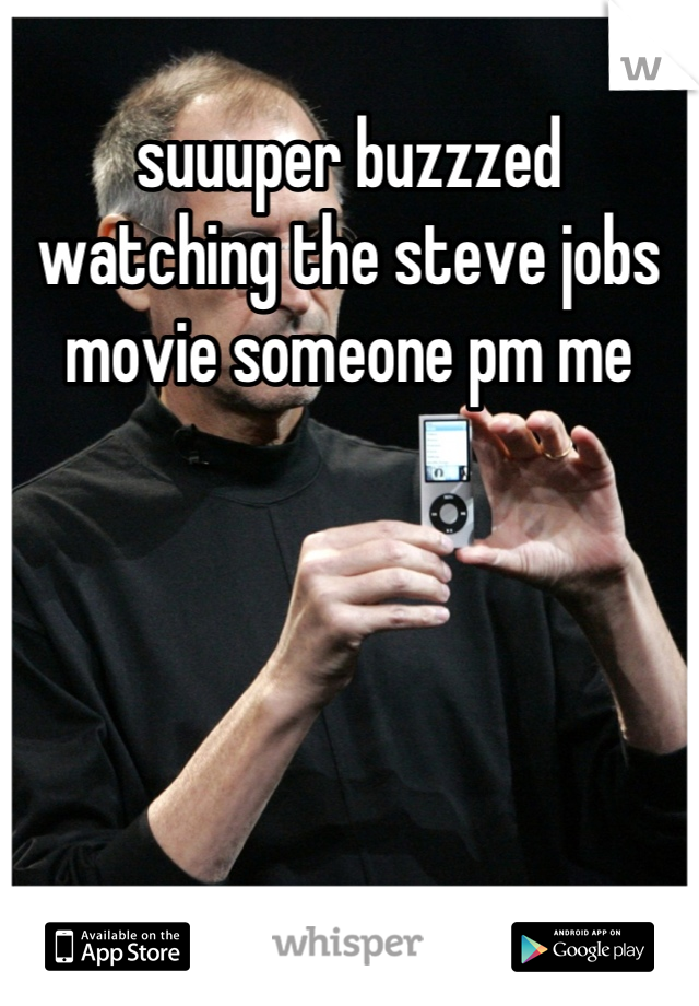 suuuper buzzzed watching the steve jobs movie someone pm me