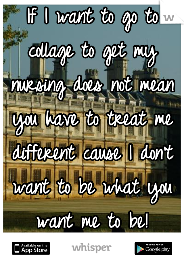 If I want to go to collage to get my nursing does not mean you have to treat me different cause I don't want to be what you want me to be!