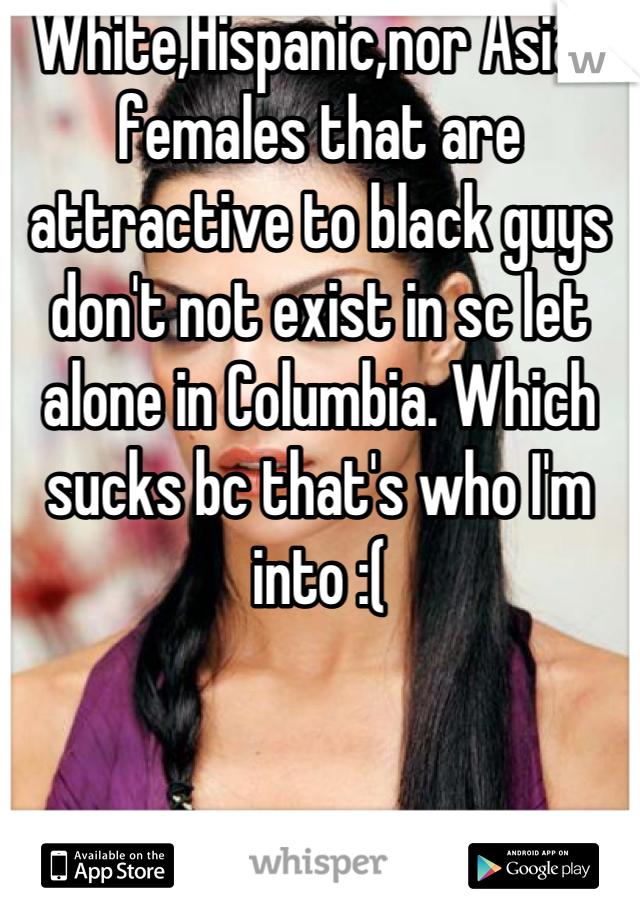 White,Hispanic,nor Asian females that are attractive to black guys don't not exist in sc let alone in Columbia. Which sucks bc that's who I'm into :(