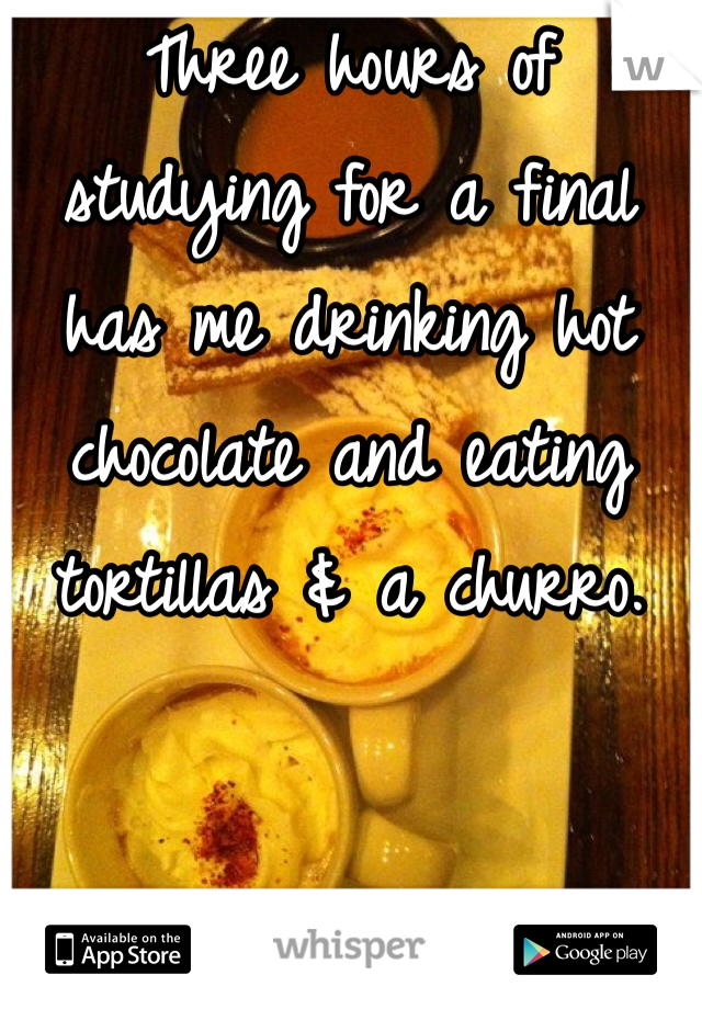 Three hours of studying for a final has me drinking hot chocolate and eating tortillas & a churro.