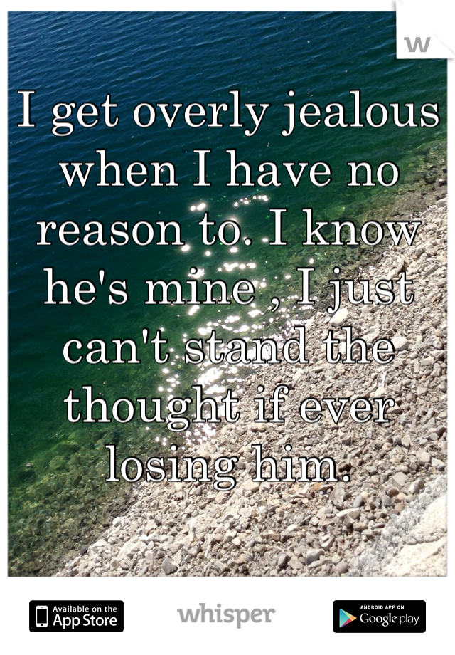 I get overly jealous when I have no reason to. I know he's mine , I just can't stand the thought if ever losing him.