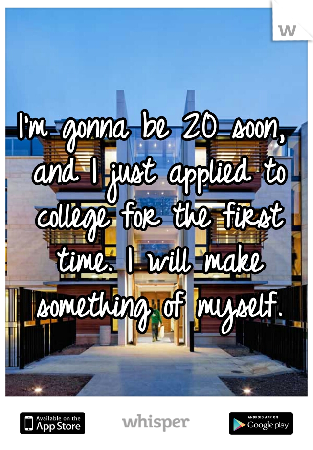 I'm gonna be 20 soon, and I just applied to college for the first time. I will make something of myself.