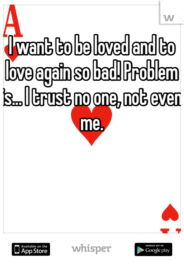I want to be loved and to love again so bad! Problem is... I trust no one, not even me.