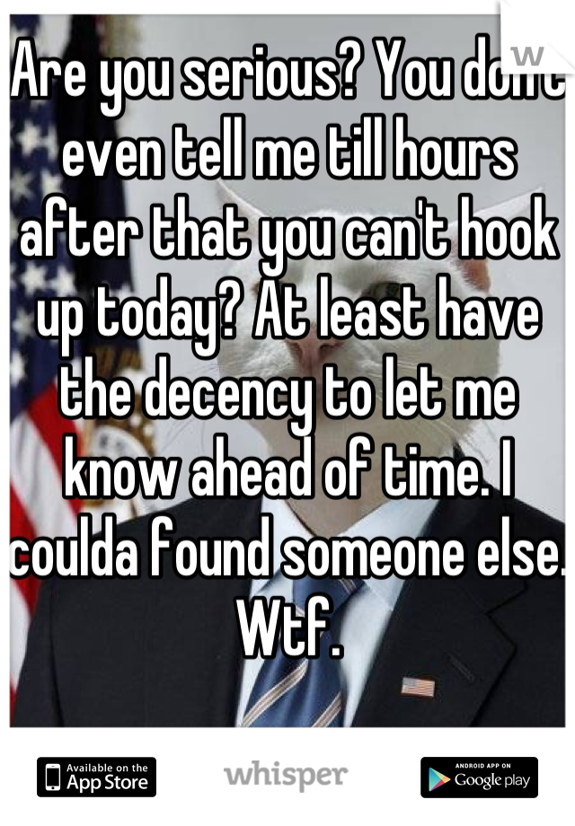Are you serious? You don't even tell me till hours after that you can't hook up today? At least have the decency to let me know ahead of time. I coulda found someone else. Wtf.