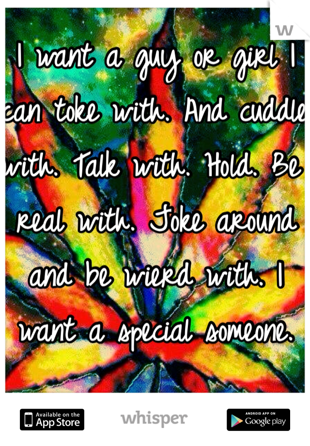 I want a guy or girl I can toke with. And cuddle with. Talk with. Hold. Be real with. Joke around and be wierd with. I want a special someone.
