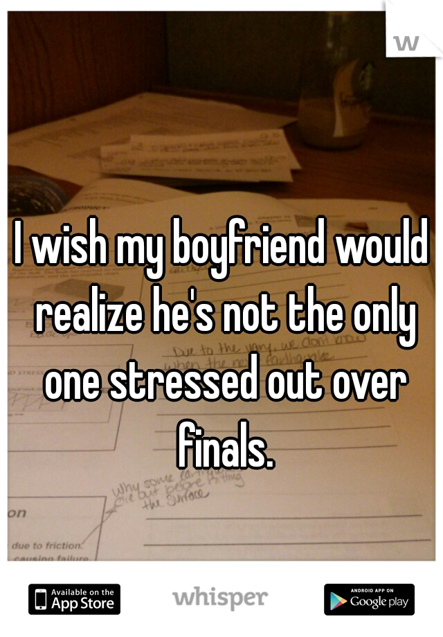 I wish my boyfriend would realize he's not the only one stressed out over finals.