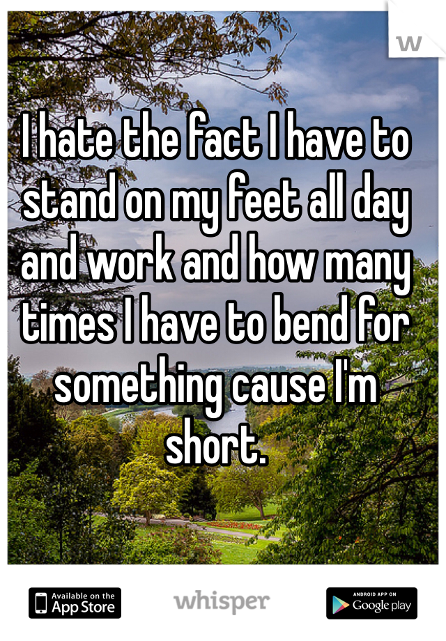 I hate the fact I have to stand on my feet all day and work and how many times I have to bend for something cause I'm short.