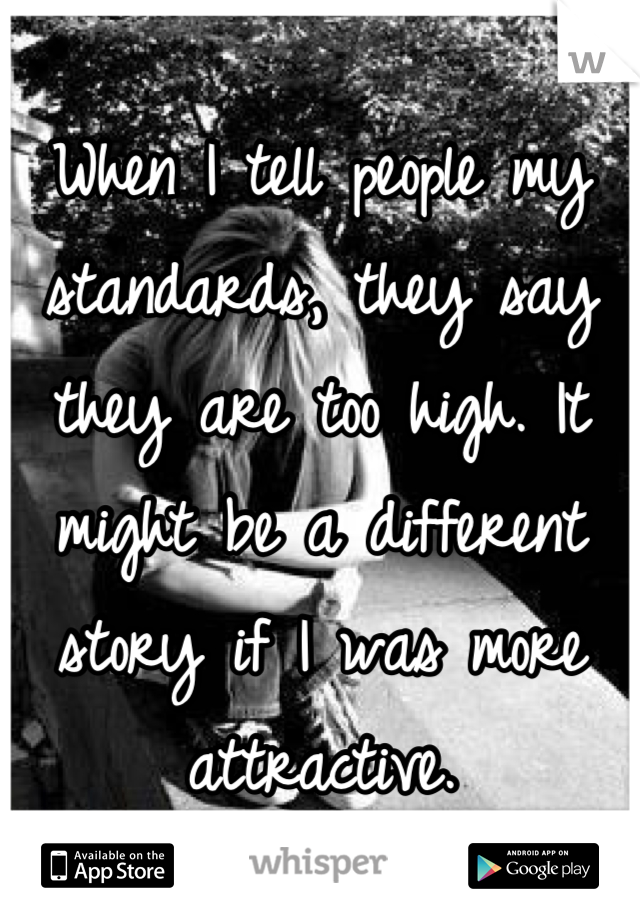 When I tell people my standards, they say they are too high. It might be a different story if I was more attractive.