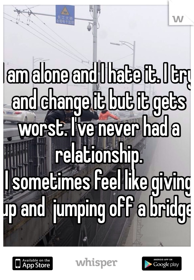I am alone and I hate it. I try and change it but it gets worst. I've never had a relationship.  I sometimes feel like giving up and  jumping off a bridge.