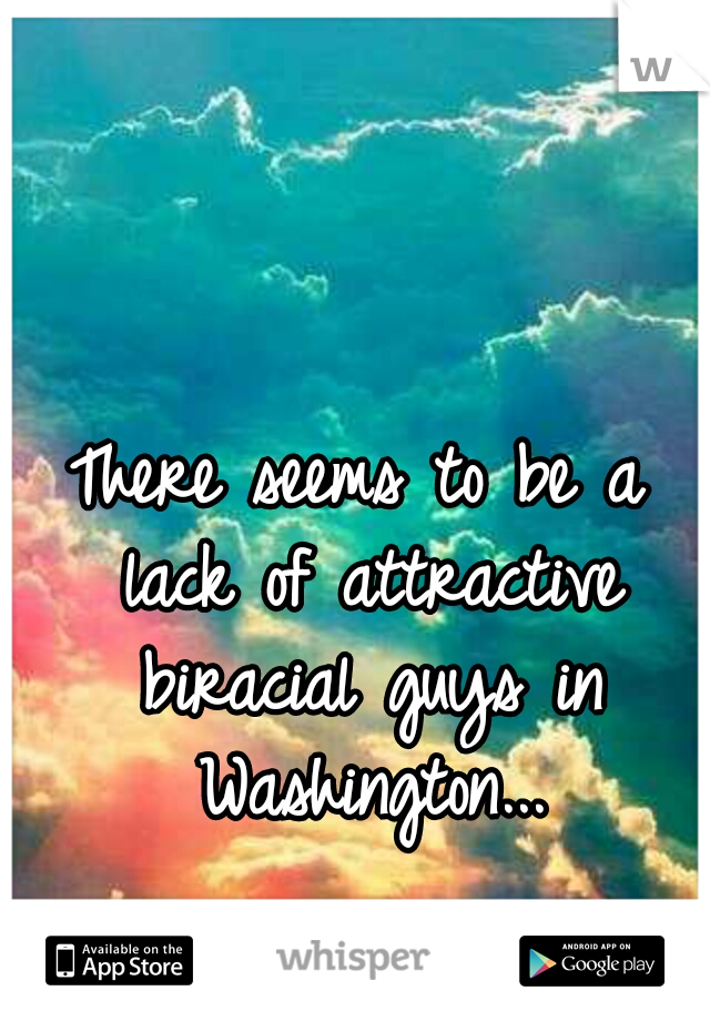 There seems to be a lack of attractive biracial guys in Washington...