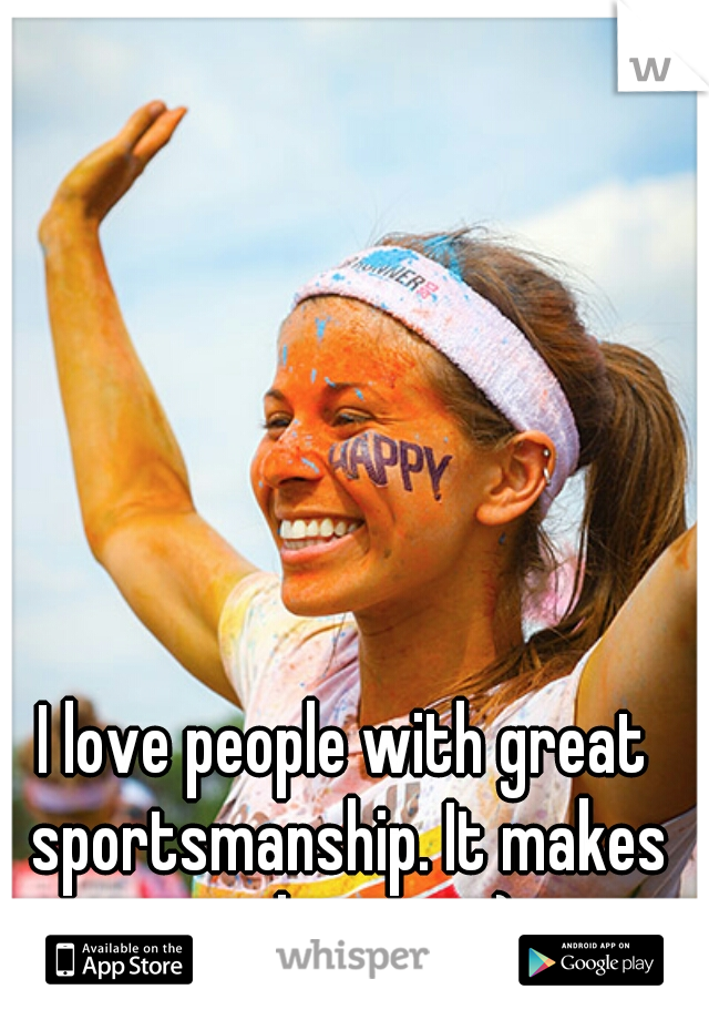 I love people with great sportsmanship. It makes me happy. :-)