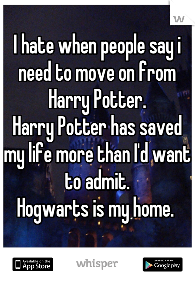 I hate when people say i need to move on from Harry Potter.  Harry Potter has saved my life more than I'd want to admit.   Hogwarts is my home.
