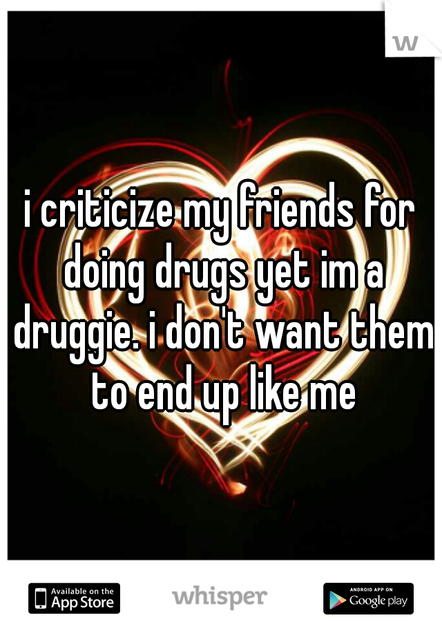 i criticize my friends for doing drugs yet im a druggie. i don't want them to end up like me