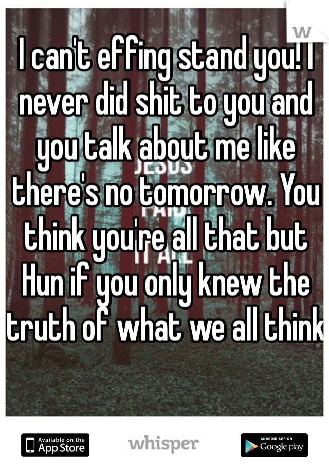 I can't effing stand you! I never did shit to you and you talk about me like there's no tomorrow. You think you're all that but Hun if you only knew the truth of what we all think