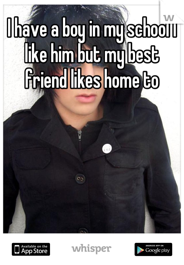 I have a boy in my school I like him but my best friend likes home to