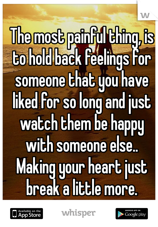 The most painful thing, is to hold back feelings for someone that you have liked for so long and just watch them be happy with someone else.. Making your heart just break a little more.