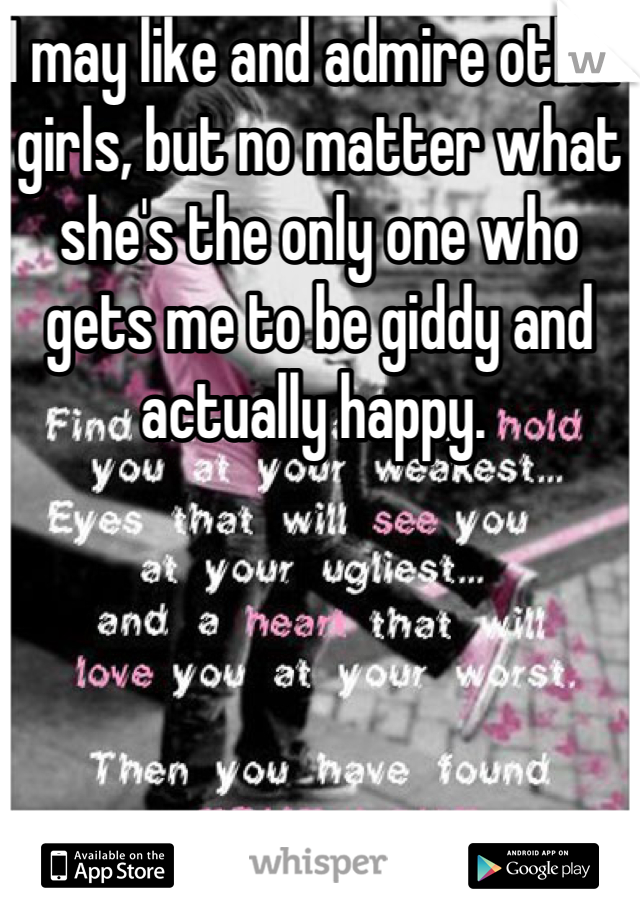 I may like and admire other girls, but no matter what she's the only one who gets me to be giddy and actually happy.