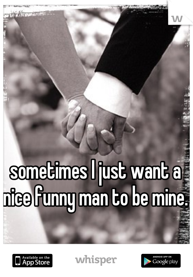 sometimes I just want a nice funny man to be mine.