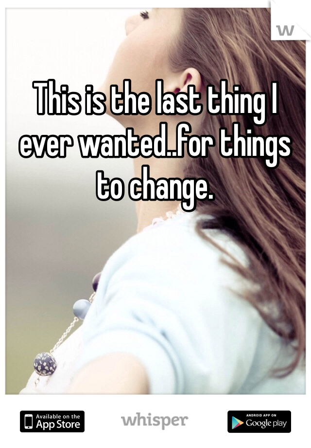 This is the last thing I ever wanted..for things to change.