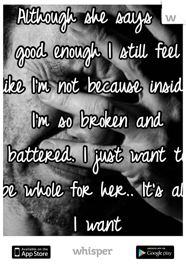 Although she says I'm good enough I still feel like I'm not because inside I'm so broken and battered. I just want to be whole for her.. It's all I want