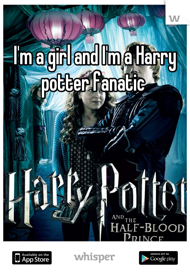 I'm a girl and I'm a Harry potter fanatic