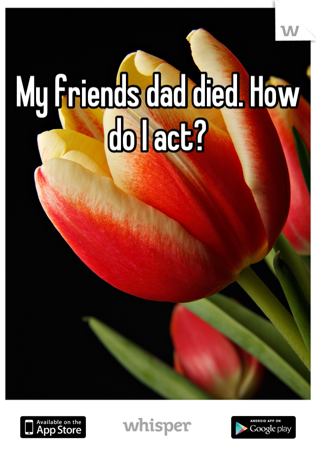 My friends dad died. How do I act?