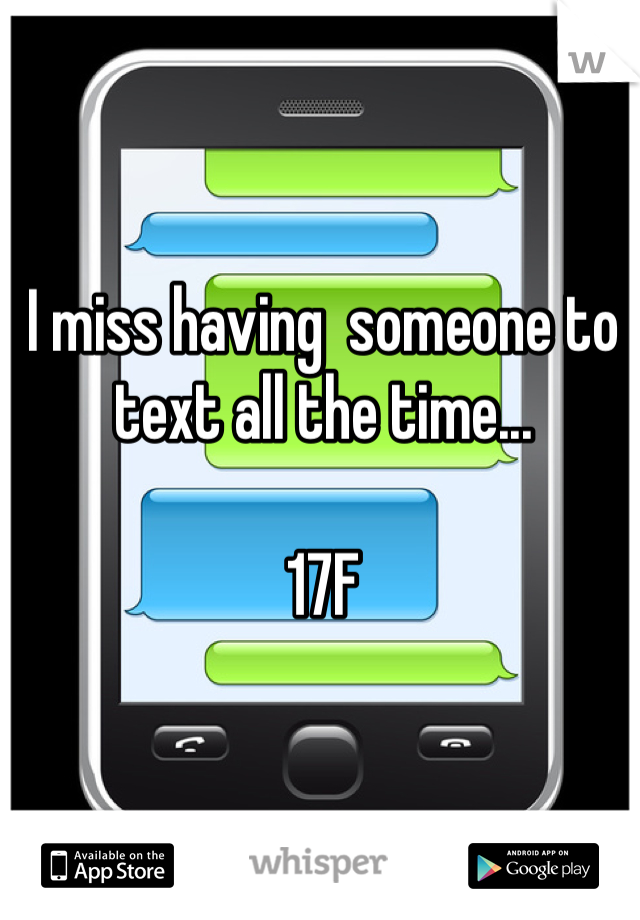 I miss having  someone to text all the time...   17F
