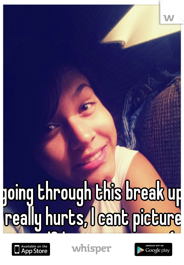going through this break up really hurts, I cant picture myself happy anymore ;(