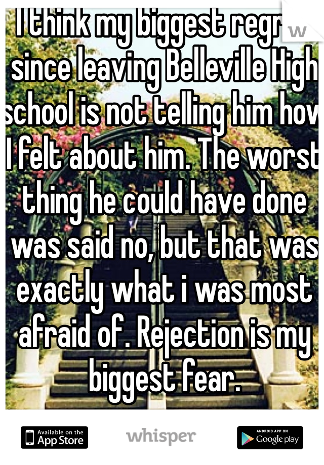 I think my biggest regret since leaving Belleville High school is not telling him how I felt about him. The worst thing he could have done was said no, but that was exactly what i was most afraid of. Rejection is my biggest fear.