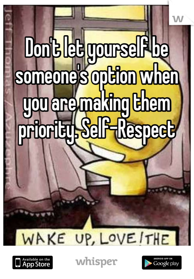 Don't let yourself be someone's option when you are making them priority. Self-Respect
