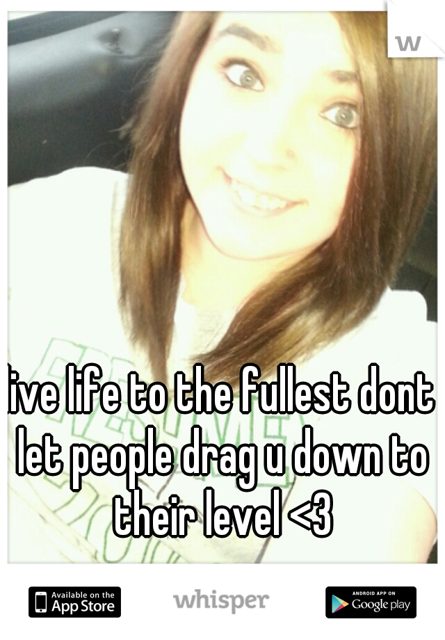 live life to the fullest dont let people drag u down to their level <3