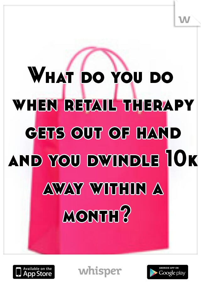 What do you do when retail therapy gets out of hand and you dwindle 10k away within a month?